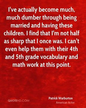 I've actually become much, much dumber through being married and having these children. I find that I'm not half as sharp that I once was. I can't even help them with their 4th and 5th grade vocabulary and math work at this point.
