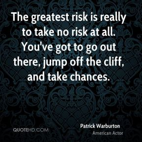 The greatest risk is really to take no risk at all. You've got to go out there, jump off the cliff, and take chances.