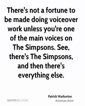 There's not a fortune to be made doing voiceover work unless you're one of the main voices on The Simpsons. See, there's The Simpsons, and then there's everything else.
