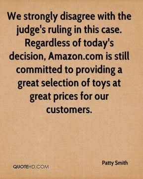 Patty Smith  - We strongly disagree with the judge's ruling in this case. Regardless of today's decision, Amazon.com is still committed to providing a great selection of toys at great prices for our customers.