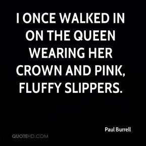 Paul Burrell  - I once walked in on the queen wearing her crown and pink, fluffy slippers.