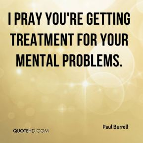 I pray you're getting treatment for your mental problems.