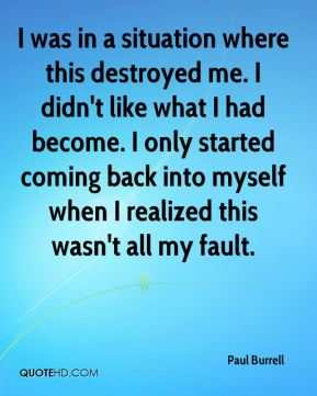 I was in a situation where this destroyed me. I didn't like what I had become. I only started coming back into myself when I realized this wasn't all my fault.