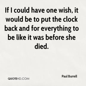 If I could have one wish, it would be to put the clock back and for everything to be like it was before she died.