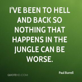 Paul Burrell  - I've been to hell and back so nothing that happens in the jungle can be worse.