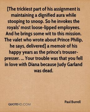 [The trickiest part of his assignment is maintaining a dignified aura while stooping to snoop. So he invokes the royals' most loose-lipped employees. And he brings some wit to this mission. The valet who wrote about Prince Philip, he says, delivered] a memoir of his happy years as the prince's trouser-presser. ... Your trouble was that you fell in love with Diana because Judy Garland was dead.