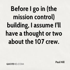 Before I go in (the mission control) building, I assume I'll have a thought or two about the 107 crew.