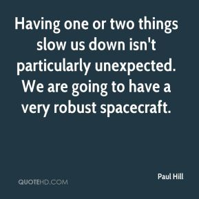 Having one or two things slow us down isn't particularly unexpected. We are going to have a very robust spacecraft.