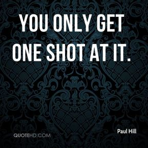 You only get one shot at it.