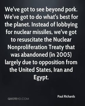 Paul Richards  - We've got to see beyond pork. We've got to do what's best for the planet. Instead of lobbying for nuclear missiles, we've got to resuscitate the Nuclear Nonproliferation Treaty that was abandoned (in 2005) largely due to opposition from the United States, Iran and Egypt.