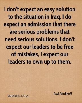 I don't expect an easy solution to the situation in Iraq. I do expect an admission that there are serious problems that need serious solutions. I don't expect our leaders to be free of mistakes, I expect our leaders to own up to them.