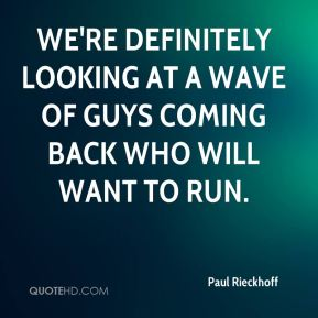 We're definitely looking at a wave of guys coming back who will want to run.