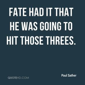 Paul Sather  - Fate had it that he was going to hit those threes.