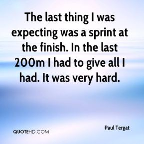 Paul Tergat  - The last thing I was expecting was a sprint at the finish. In the last 200m I had to give all I had. It was very hard.