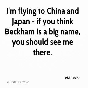 Phil Taylor  - I'm flying to China and Japan - if you think Beckham is a big name, you should see me there.