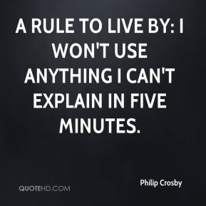 Philip Crosby  - A rule to live by: I won't use anything I can't explain in five minutes.