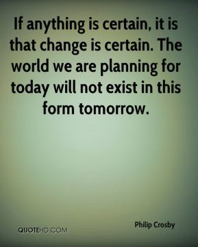 Philip Crosby  - If anything is certain, it is that change is certain. The world we are planning for today will not exist in this form tomorrow.