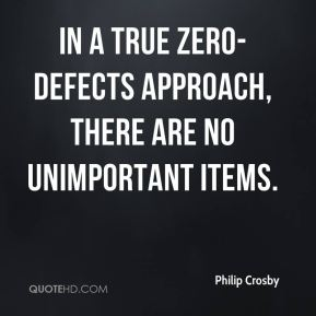 Philip Crosby  - In a true zero-defects approach, there are no unimportant items.