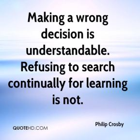 Making a wrong decision is understandable. Refusing to search continually for learning is not.