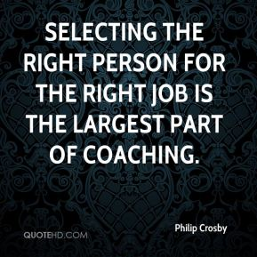 Selecting the right person for the right job is the largest part of coaching.