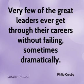 Philip Crosby  - Very few of the great leaders ever get through their careers without failing, sometimes dramatically.