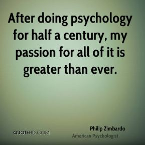 Philip Zimbardo - After doing psychology for half a century, my passion for all of it is greater than ever.