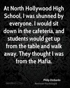 At North Hollywood High School, I was shunned by everyone. I would sit down in the cafeteria, and students would get up from the table and walk away. They thought I was from the Mafia.