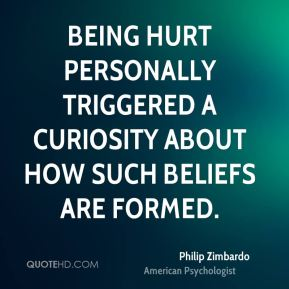 Philip Zimbardo - Being hurt personally triggered a curiosity about how such beliefs are formed.