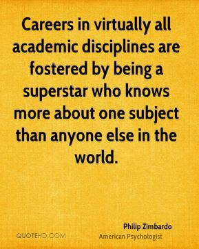 Philip Zimbardo - Careers in virtually all academic disciplines are fostered by being a superstar who knows more about one subject than anyone else in the world.