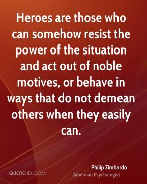 Heroes are those who can somehow resist the power of the situation and act out of noble motives, or behave in ways that do not demean others when they easily can.