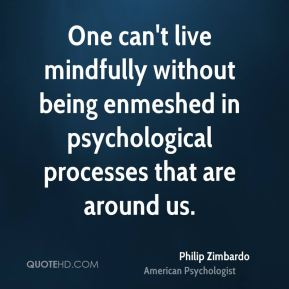 Philip Zimbardo - One can't live mindfully without being enmeshed in psychological processes that are around us.