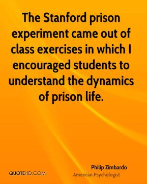Philip Zimbardo - The Stanford prison experiment came out of class exercises in which I encouraged students to understand the dynamics of prison life.