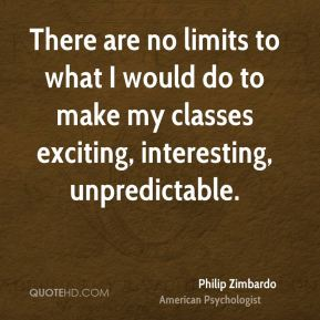 Philip Zimbardo - There are no limits to what I would do to make my classes exciting, interesting, unpredictable.