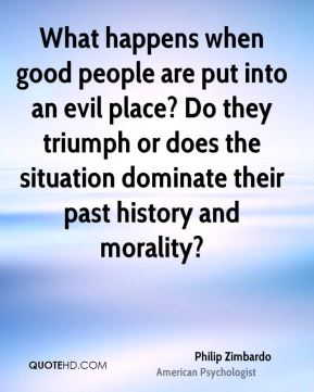 Philip Zimbardo - What happens when good people are put into an evil place? Do they triumph or does the situation dominate their past history and morality?