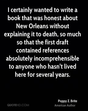 I certainly wanted to write a book that was honest about New Orleans without explaining it to death, so much so that the first draft contained references absolutely incomprehensible to anyone who hasn't lived here for several years.