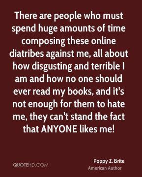 There are people who must spend huge amounts of time composing these online diatribes against me, all about how disgusting and terrible I am and how no one should ever read my books, and it's not enough for them to hate me, they can't stand the fact that ANYONE likes me!
