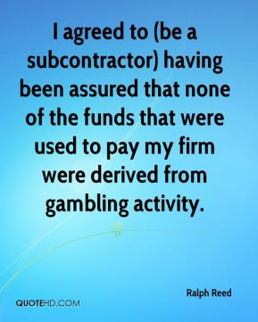 Ralph Reed  - I agreed to (be a subcontractor) having been assured that none of the funds that were used to pay my firm were derived from gambling activity.
