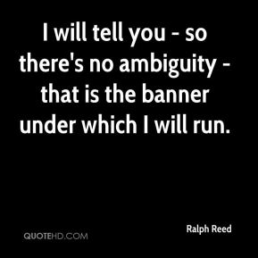 Ralph Reed  - I will tell you - so there's no ambiguity - that is the banner under which I will run.