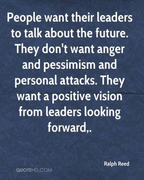 Ralph Reed  - People want their leaders to talk about the future. They don't want anger and pessimism and personal attacks. They want a positive vision from leaders looking forward.