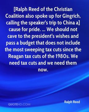 Ralph Reed  - [Ralph Reed of the Christian Coalition also spoke up for Gingrich, calling the speaker's trip to China a] cause for pride. ... We should not cave to the president's wishes and pass a budget that does not include the most sweeping tax cuts since the Reagan tax cuts of the 1980s. We need tax cuts and we need them now.
