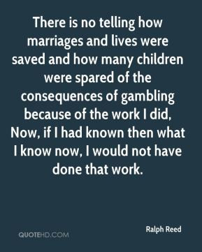 Ralph Reed  - There is no telling how marriages and lives were saved and how many children were spared of the consequences of gambling because of the work I did, Now, if I had known then what I know now, I would not have done that work.