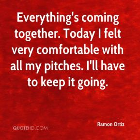 Everything's coming together. Today I felt very comfortable with all my pitches. I'll have to keep it going.