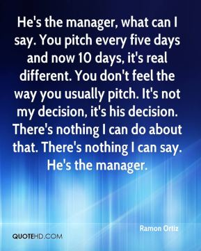 He's the manager, what can I say. You pitch every five days and now 10 days, it's real different. You don't feel the way you usually pitch. It's not my decision, it's his decision. There's nothing I can do about that. There's nothing I can say. He's the manager.