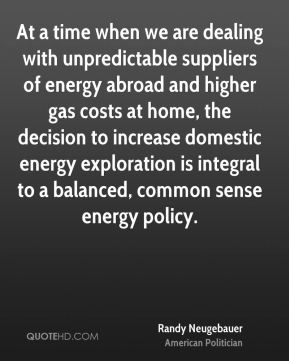At a time when we are dealing with unpredictable suppliers of energy abroad and higher gas costs at home, the decision to increase domestic energy exploration is integral to a balanced, common sense energy policy.