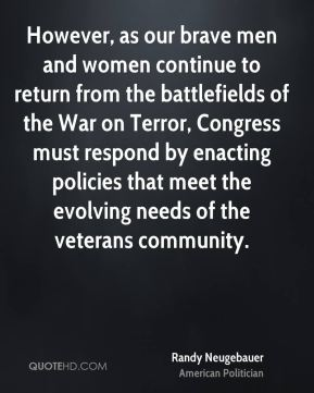 However, as our brave men and women continue to return from the battlefields of the War on Terror, Congress must respond by enacting policies that meet the evolving needs of the veterans community.