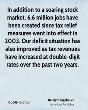 In addition to a soaring stock market, 6.6 million jobs have been created since tax relief measures went into effect in 2003. Our deficit situation has also improved as tax revenues have increased at double-digit rates over the past two years.