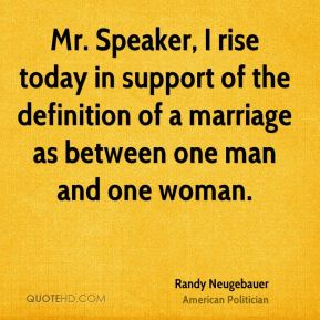 Randy Neugebauer - Mr. Speaker, I rise today in support of the definition of a marriage as between one man and one woman.