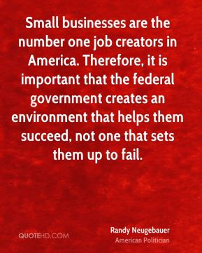 Randy Neugebauer - Small businesses are the number one job creators in America. Therefore, it is important that the federal government creates an environment that helps them succeed, not one that sets them up to fail.