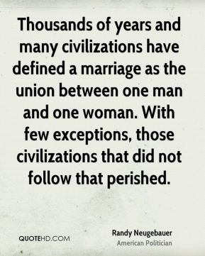 Thousands of years and many civilizations have defined a marriage as the union between one man and one woman. With few exceptions, those civilizations that did not follow that perished.
