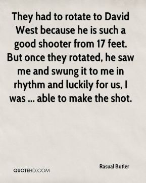 Rasual Butler  - They had to rotate to David West because he is such a good shooter from 17 feet. But once they rotated, he saw me and swung it to me in rhythm and luckily for us, I was ... able to make the shot.